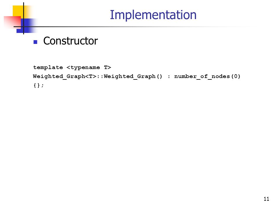 Implementation Constructor template Weighted_Graph ::Weighted_Graph() : number_of_nodes(0) {}; 11