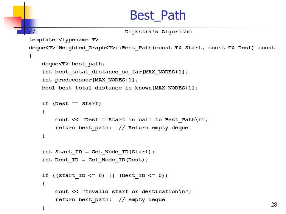 Best_Path // Dijkstra s Algorithm template deque Weighted_Graph ::Best_Path(const T& Start, const T& Dest) const { deque best_path; int best_total_distance_so_far[MAX_NODES+1]; int predecessor[MAX_NODES+1]; bool best_total_distance_is_known[MAX_NODES+1]; if (Dest == Start) { cout << Dest = Start in call to Best_Path\n ; return best_path; // Return empty deque.
