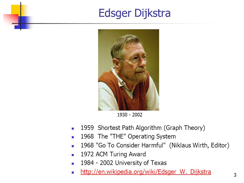 Edsger Dijkstra 1959 Shortest Path Algorithm (Graph Theory) 1968 The THE Operating System 1968 Go To Consider Harmful (Niklaus Wirth, Editor) 1972 ACM Turing Award 1984 - 2002 University of Texas http://en.wikipedia.org/wiki/Edsger_W._Dijkstra 1930 - 2002 3