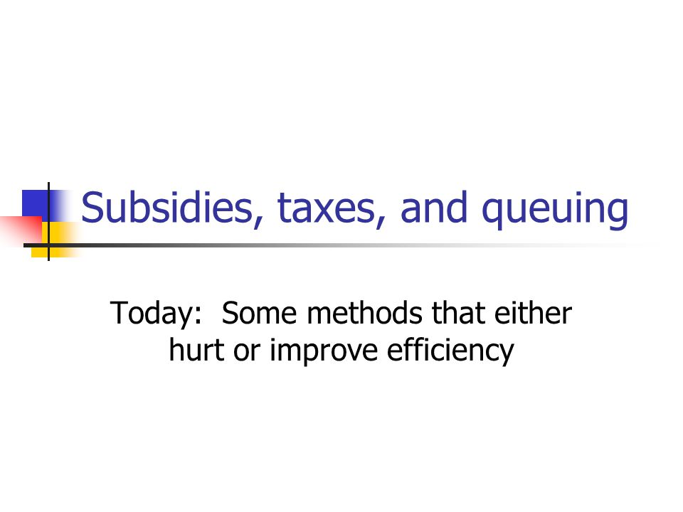 Subsidies, taxes, and queuing Today: Some methods that either hurt or improve efficiency