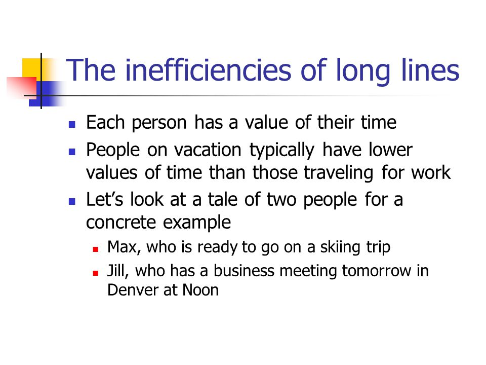 The inefficiencies of long lines Each person has a value of their time People on vacation typically have lower values of time than those traveling for work Let's look at a tale of two people for a concrete example Max, who is ready to go on a skiing trip Jill, who has a business meeting tomorrow in Denver at Noon