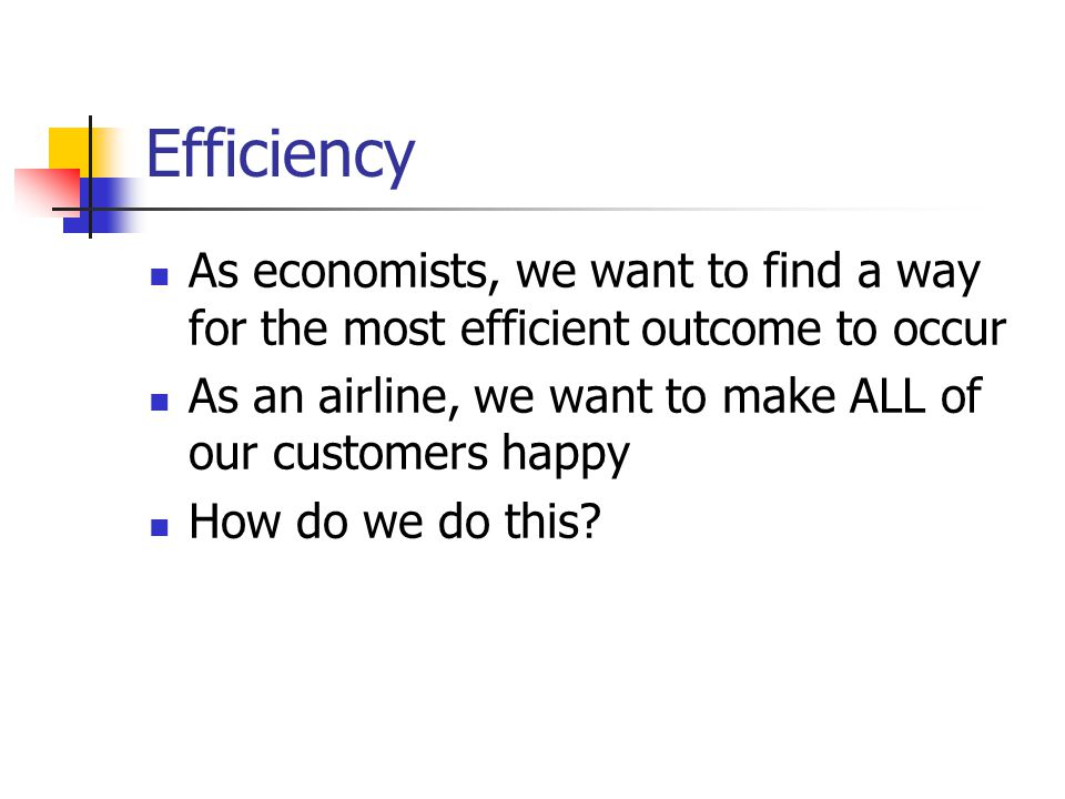 Efficiency As economists, we want to find a way for the most efficient outcome to occur As an airline, we want to make ALL of our customers happy How do we do this