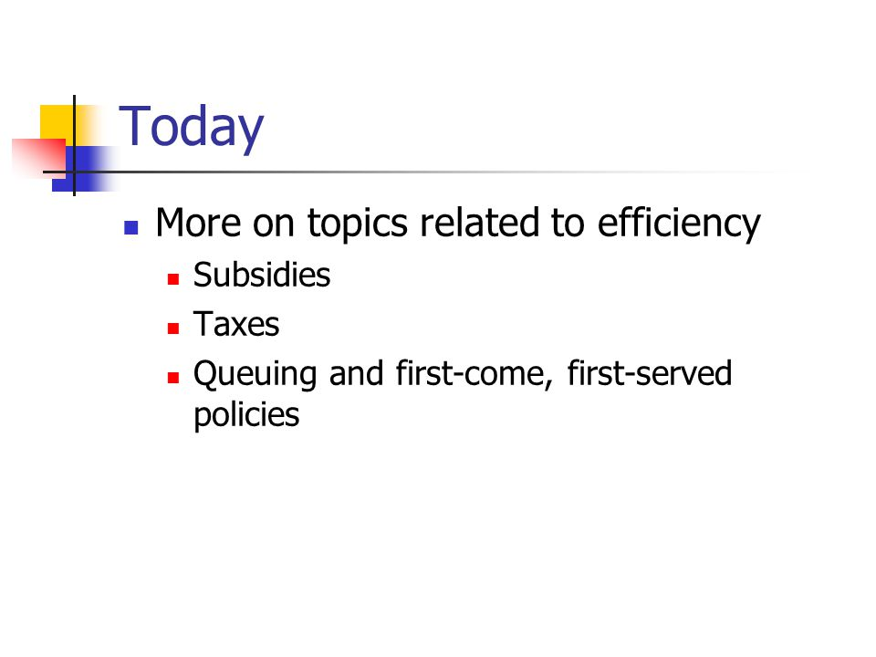 Today More on topics related to efficiency Subsidies Taxes Queuing and first-come, first-served policies