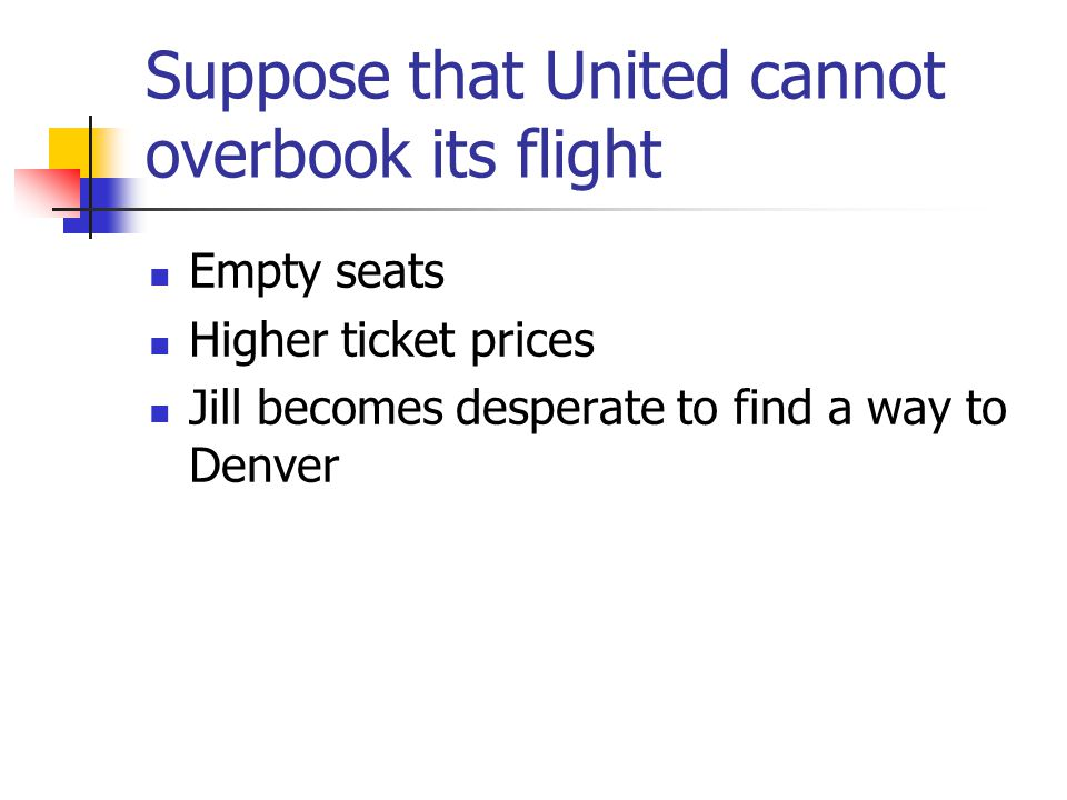 Suppose that United cannot overbook its flight Empty seats Higher ticket prices Jill becomes desperate to find a way to Denver