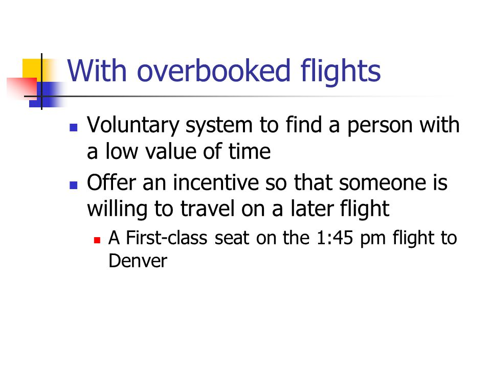 With overbooked flights Voluntary system to find a person with a low value of time Offer an incentive so that someone is willing to travel on a later flight A First-class seat on the 1:45 pm flight to Denver