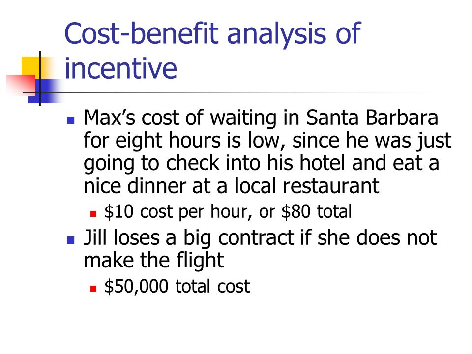 Cost-benefit analysis of incentive Max's cost of waiting in Santa Barbara for eight hours is low, since he was just going to check into his hotel and eat a nice dinner at a local restaurant $10 cost per hour, or $80 total Jill loses a big contract if she does not make the flight $50,000 total cost