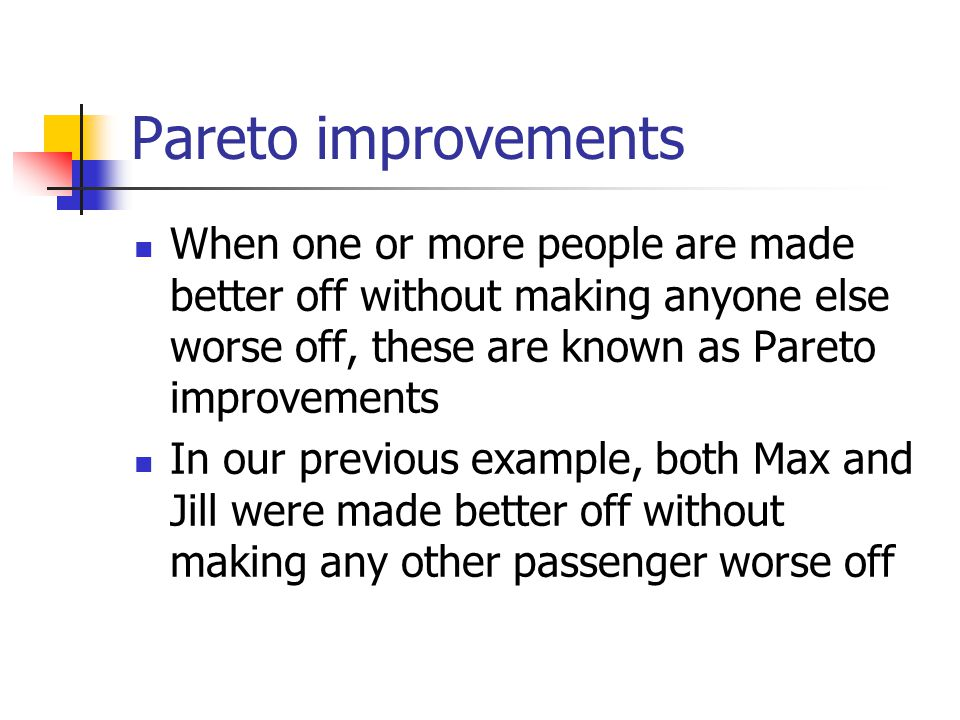 Pareto improvements When one or more people are made better off without making anyone else worse off, these are known as Pareto improvements In our previous example, both Max and Jill were made better off without making any other passenger worse off