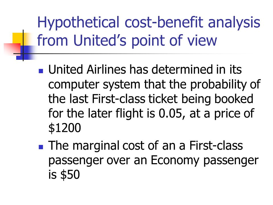 Hypothetical cost-benefit analysis from United's point of view United Airlines has determined in its computer system that the probability of the last First-class ticket being booked for the later flight is 0.05, at a price of $1200 The marginal cost of an a First-class passenger over an Economy passenger is $50