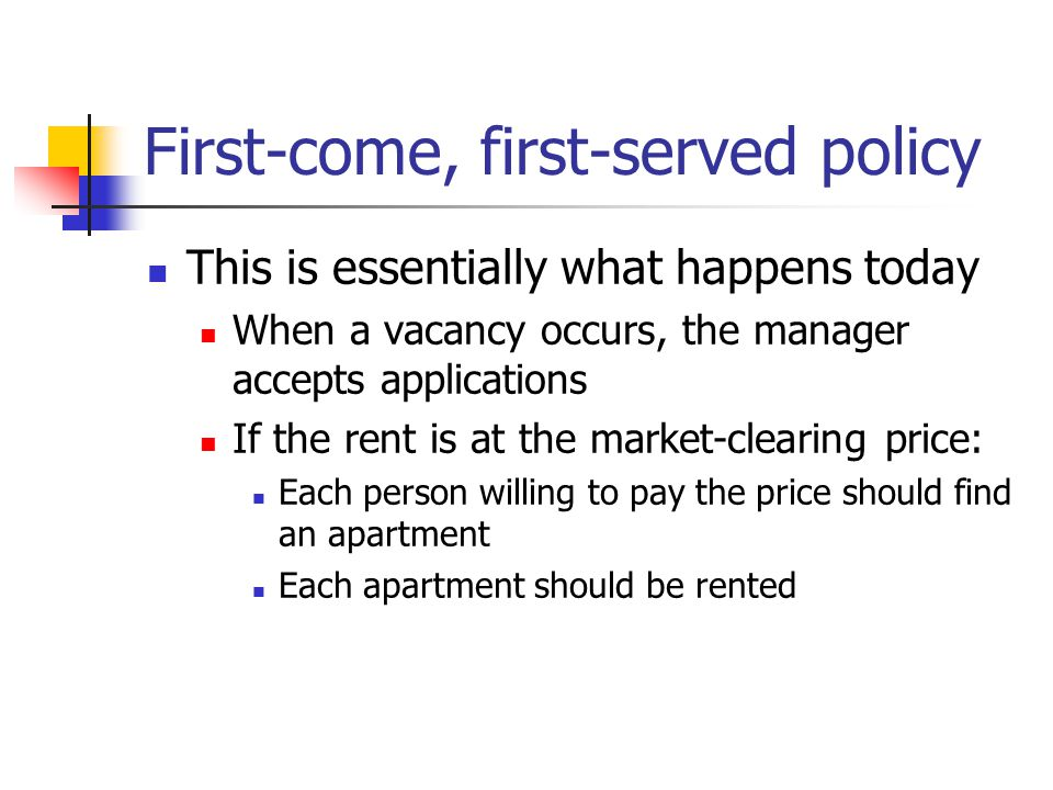 First-come, first-served policy This is essentially what happens today When a vacancy occurs, the manager accepts applications If the rent is at the market-clearing price: Each person willing to pay the price should find an apartment Each apartment should be rented