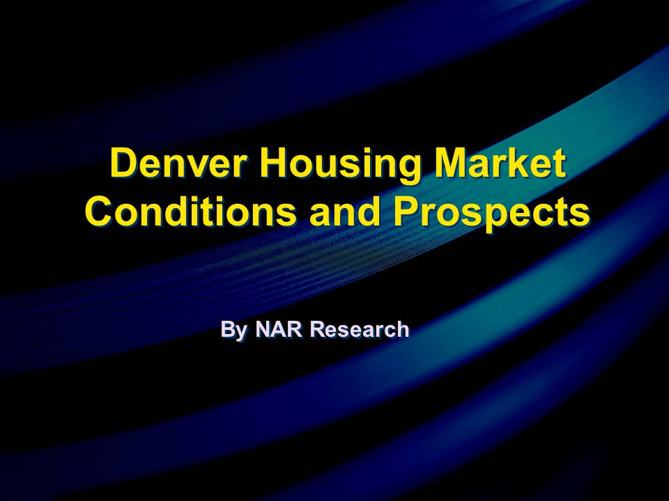 By NAR Research Denver Housing Market Conditions and Prospects
