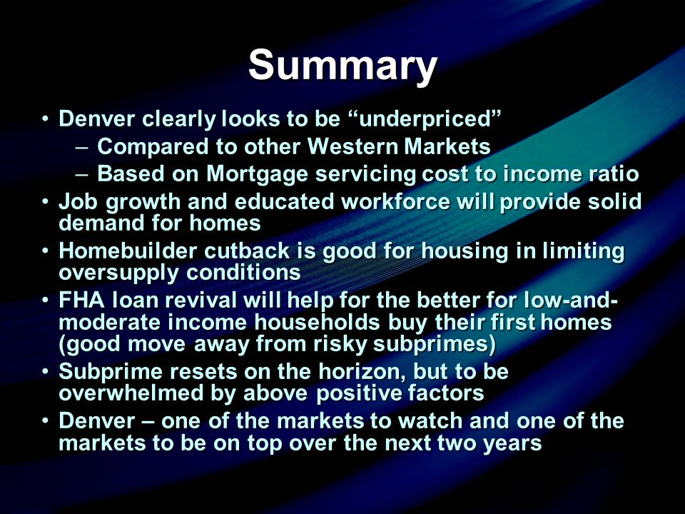 Summary Denver clearly looks to be underpriced Denver clearly looks to be underpriced –Compared to other Western Markets –Based on Mortgage servicing cost to income ratio Job growth and educated workforce will provide solid demand for homesJob growth and educated workforce will provide solid demand for homes Homebuilder cutback is good for housing in limiting oversupply conditionsHomebuilder cutback is good for housing in limiting oversupply conditions FHA loan revival will help for the better for low-and- moderate income households buy their first homes (good move away from risky subprimes)FHA loan revival will help for the better for low-and- moderate income households buy their first homes (good move away from risky subprimes) Subprime resets on the horizon, but to be overwhelmed by above positive factorsSubprime resets on the horizon, but to be overwhelmed by above positive factors Denver – one of the markets to watch and one of the markets to be on top over the next two yearsDenver – one of the markets to watch and one of the markets to be on top over the next two years