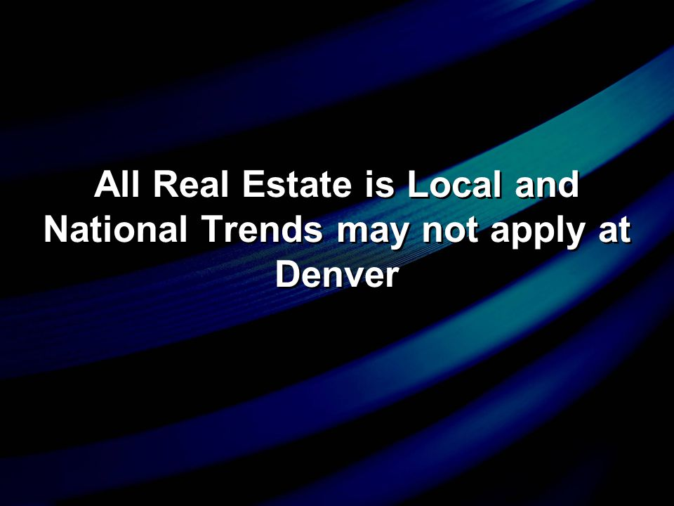 All Real Estate is Local and National Trends may not apply at Denver