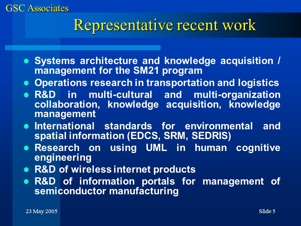 Associates GSC Associates 23 May 2005Slide 5 Representative recent work Systems architecture and knowledge acquisition / management for the SM21 program Operations research in transportation and logistics R&D in multi-cultural and multi-organization collaboration, knowledge acquisition, knowledge management International standards for environmental and spatial information (EDCS, SRM, SEDRIS) Research on using UML in human cognitive engineering R&D of wireless internet products R&D of information portals for management of semiconductor manufacturing