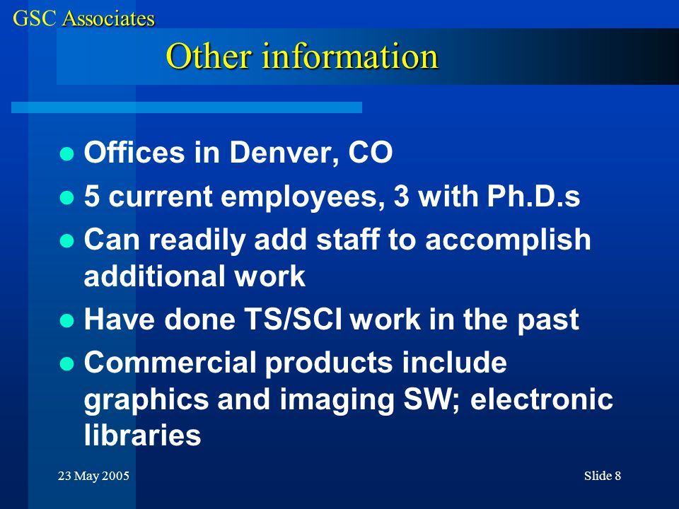 Associates GSC Associates 23 May 2005Slide 8 Other information Offices in Denver, CO 5 current employees, 3 with Ph.D.s Can readily add staff to accomplish additional work Have done TS/SCI work in the past Commercial products include graphics and imaging SW; electronic libraries