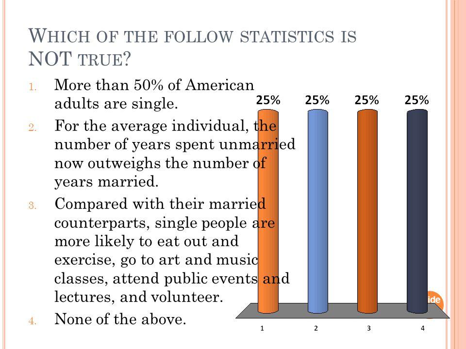 W HICH OF THE FOLLOW STATISTICS IS NOT TRUE . Slide 1- 1 1.