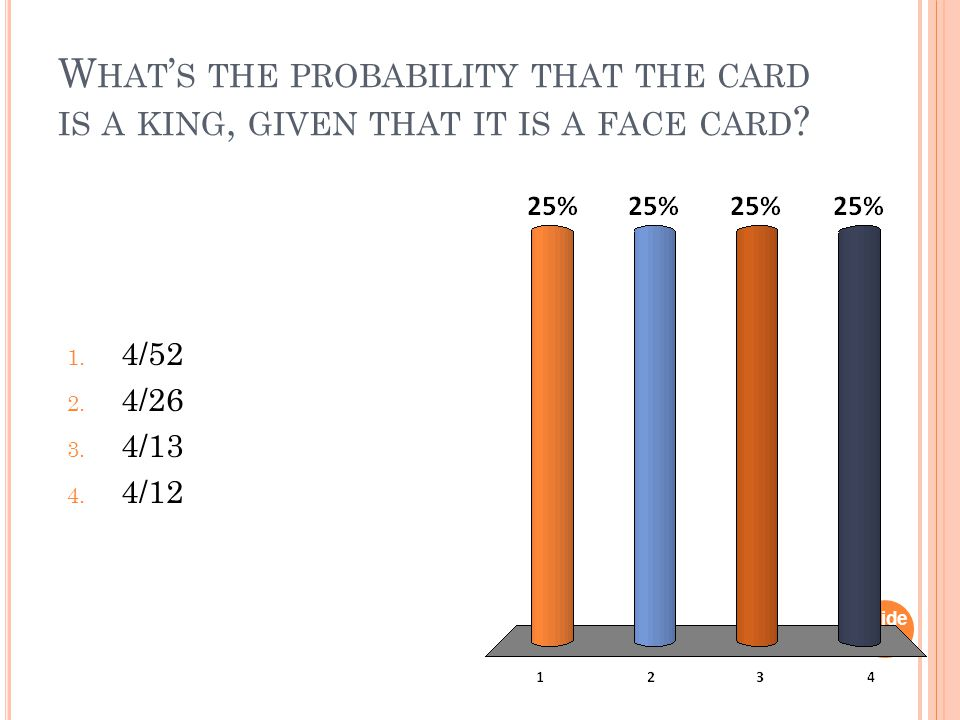 W HAT ' S THE PROBABILITY THAT THE CARD IS A KING, GIVEN THAT IT IS A FACE CARD .