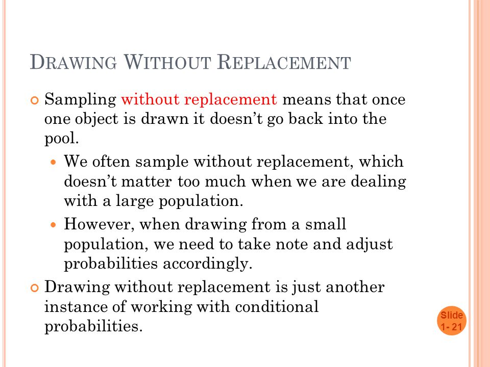 D RAWING W ITHOUT R EPLACEMENT Sampling without replacement means that once one object is drawn it doesn't go back into the pool.