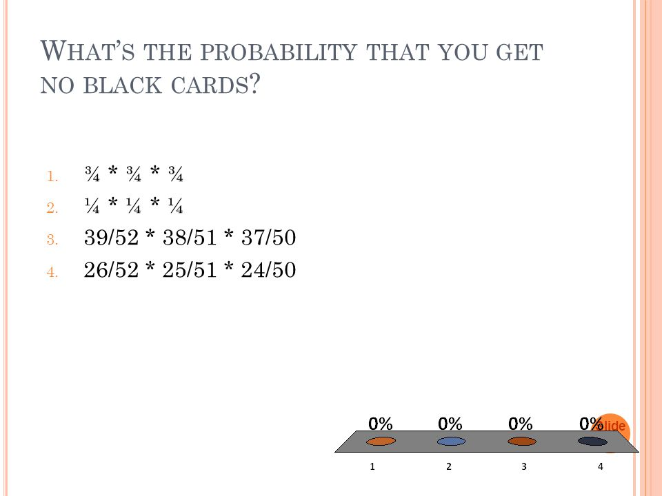 W HAT ' S THE PROBABILITY THAT YOU GET NO BLACK CARDS .
