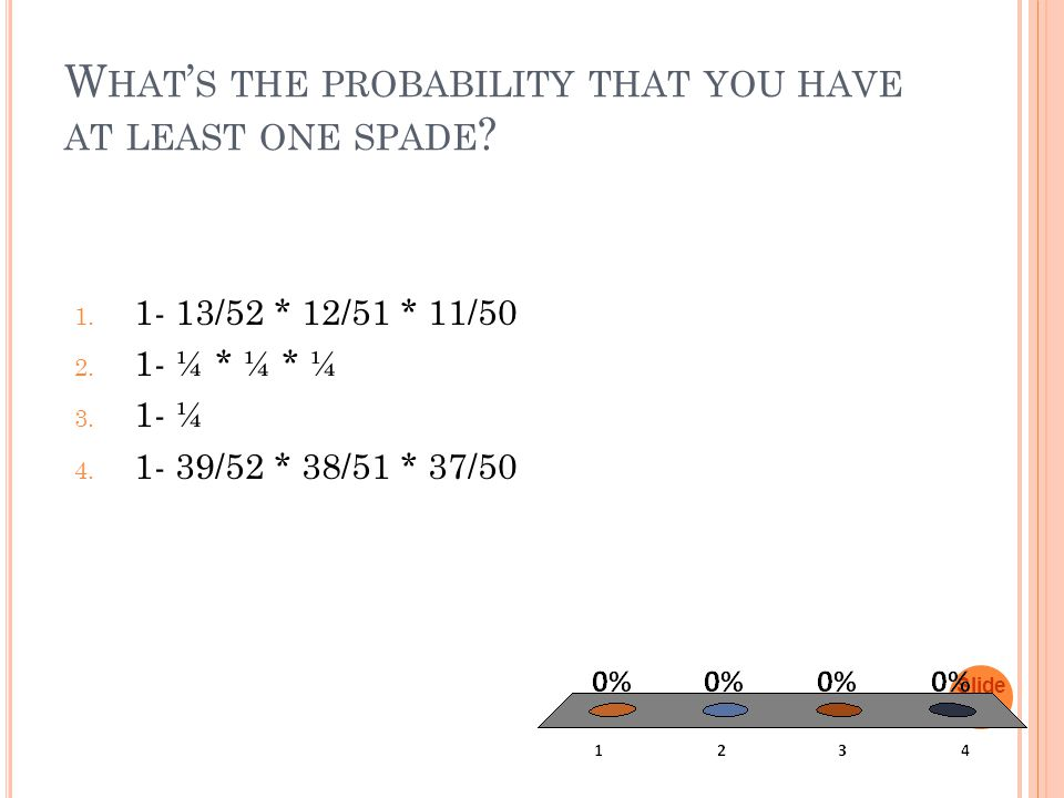 W HAT ' S THE PROBABILITY THAT YOU HAVE AT LEAST ONE SPADE ? 1. 1- 13/52 * 12/51 * 11/50 2. 1- ¼ * ¼ * ¼ 3. 1- ¼ 4. 1- 39/52 * 38/51 * 37/50 Slide 1-