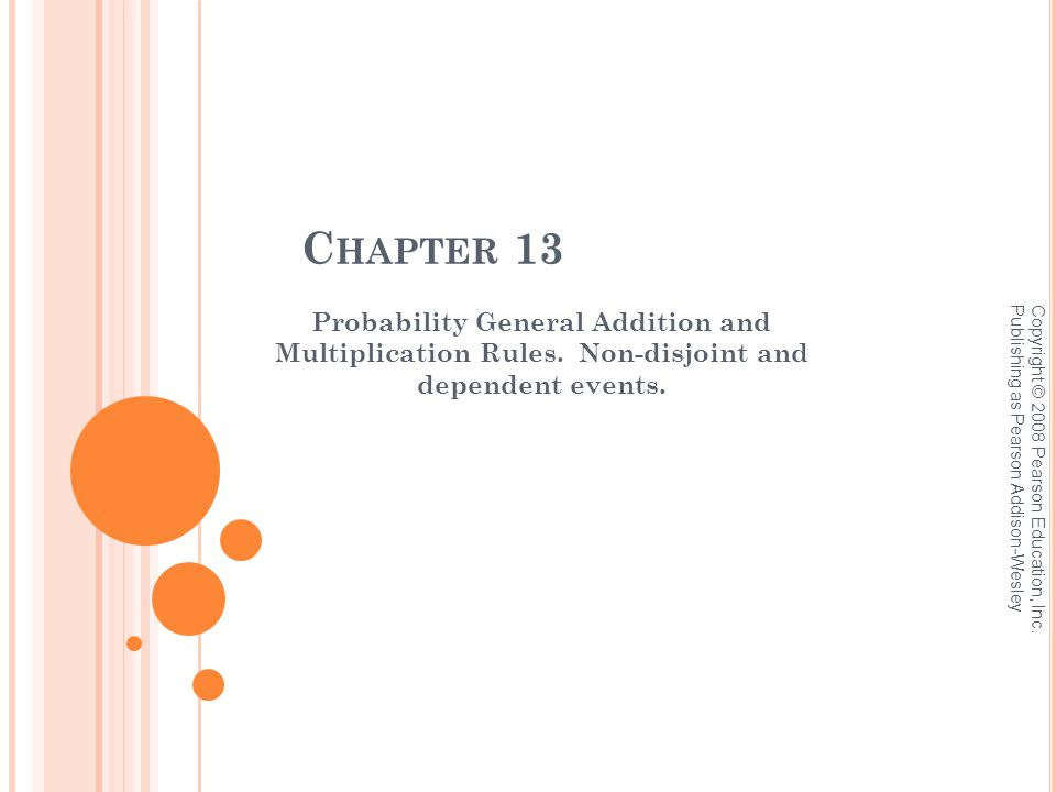 C HAPTER 13 Probability General Addition and Multiplication Rules. Non-disjoint and dependent events. Copyright © 2008 Pearson Education, Inc. Publish
