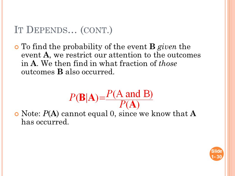 I T D EPENDS … ( CONT.) To find the probability of the event B given the event A, we restrict our attention to the outcomes in A.