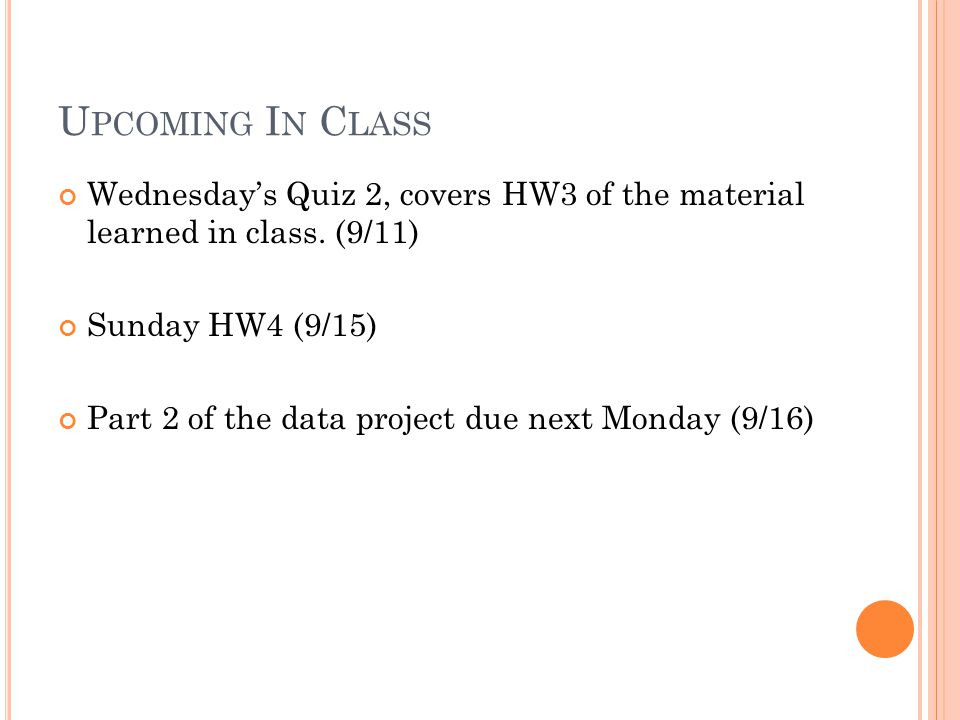 U PCOMING I N C LASS Wednesday's Quiz 2, covers HW3 of the material learned in class. (9/11) Sunday HW4 (9/15) Part 2 of the data project due next Mon