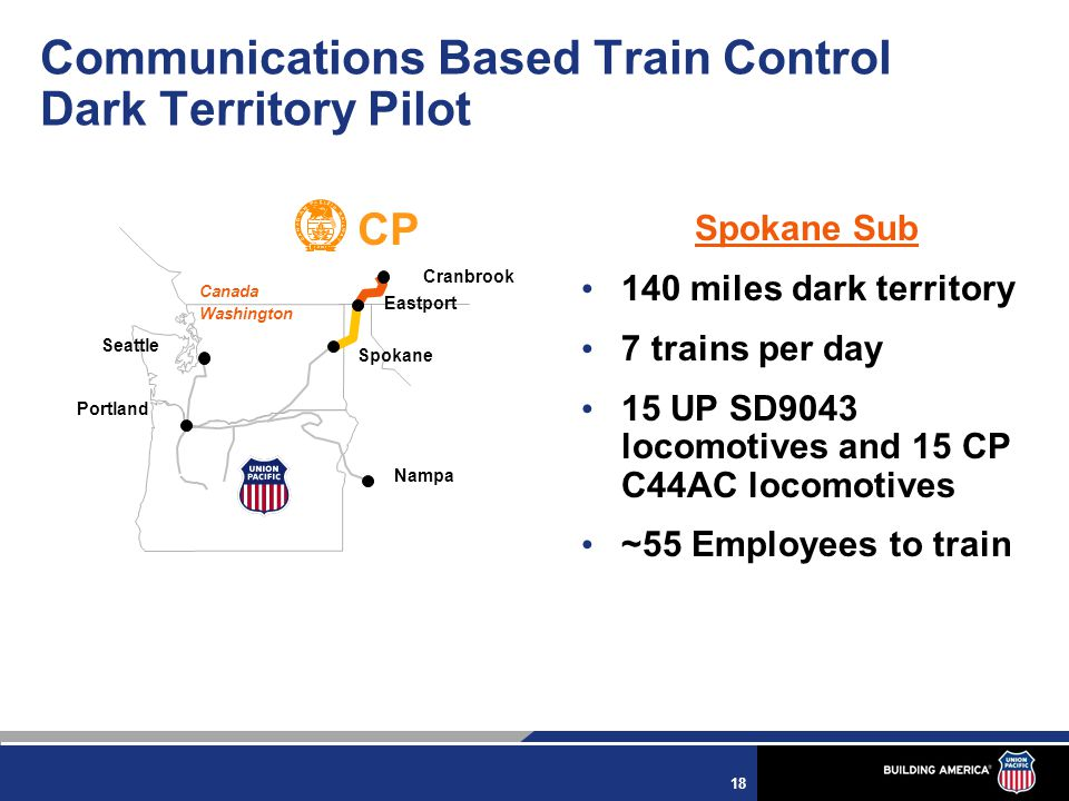 18 CP Canada Washington Nampa Seattle Spokane Eastport Portland Cranbrook Spokane Sub 140 miles dark territory 7 trains per day 15 UP SD9043 locomotives and 15 CP C44AC locomotives ~55 Employees to train Communications Based Train Control Dark Territory Pilot