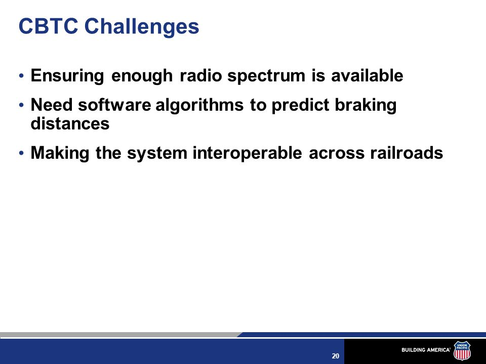20 CBTC Challenges Ensuring enough radio spectrum is available Need software algorithms to predict braking distances Making the system interoperable across railroads