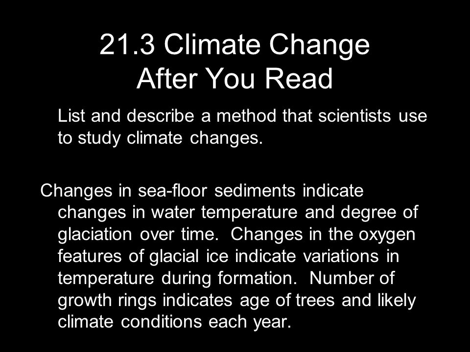 List and describe a method that scientists use to study climate changes. Changes in sea-floor sediments indicate changes in water temperature and degr