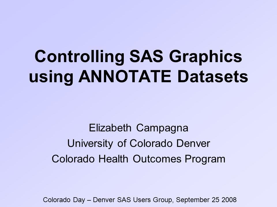 Controlling SAS Graphics using ANNOTATE Datasets Elizabeth Campagna University of Colorado Denver Colorado Health Outcomes Program Colorado Day – Denver SAS Users Group, September 25 2008