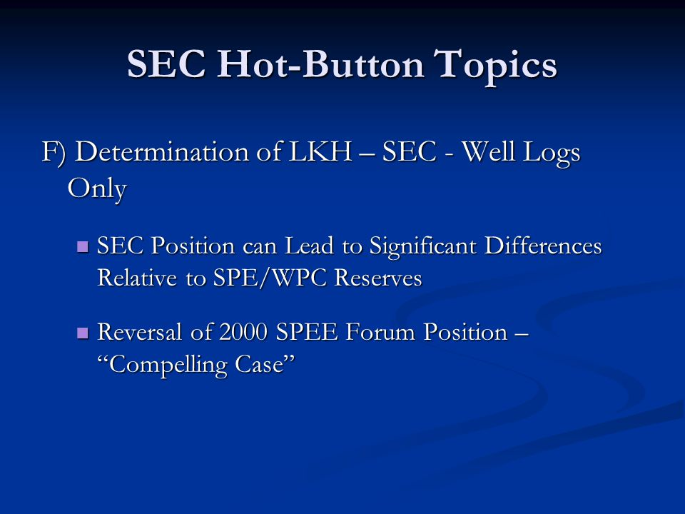 SEC Hot-Button Topics F) Determination of LKH – SEC - Well Logs Only SEC Position can Lead to Significant Differences Relative to SPE/WPC Reserves SEC Position can Lead to Significant Differences Relative to SPE/WPC Reserves Reversal of 2000 SPEE Forum Position – Compelling Case Reversal of 2000 SPEE Forum Position – Compelling Case