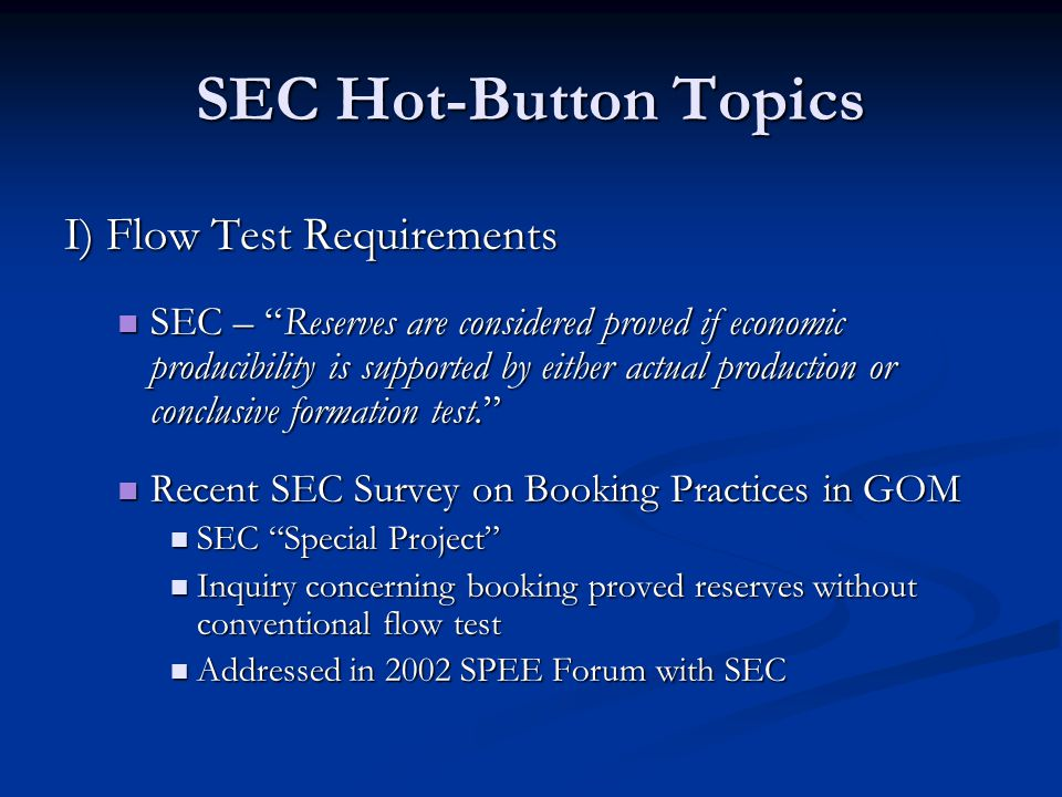 SEC Hot-Button Topics I) Flow Test Requirements SEC – Reserves are considered proved if economic producibility is supported by either actual production or conclusive formation test. SEC – Reserves are considered proved if economic producibility is supported by either actual production or conclusive formation test. Recent SEC Survey on Booking Practices in GOM Recent SEC Survey on Booking Practices in GOM SEC Special Project SEC Special Project Inquiry concerning booking proved reserves without conventional flow test Inquiry concerning booking proved reserves without conventional flow test Addressed in 2002 SPEE Forum with SEC Addressed in 2002 SPEE Forum with SEC