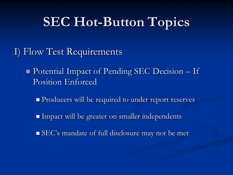 SEC Hot-Button Topics I) Flow Test Requirements Potential Impact of Pending SEC Decision – If Position Enforced Potential Impact of Pending SEC Decision – If Position Enforced Producers will be required to under report reserves Producers will be required to under report reserves Impact will be greater on smaller independents Impact will be greater on smaller independents SEC's mandate of full disclosure may not be met SEC's mandate of full disclosure may not be met