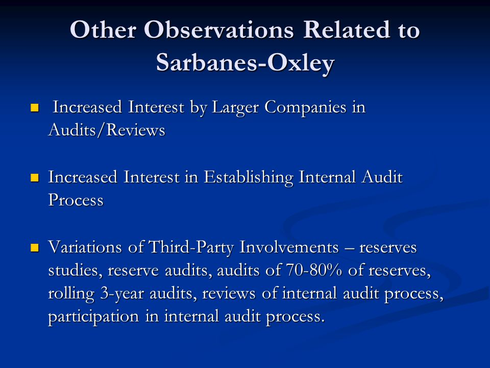 Other Observations Related to Sarbanes-Oxley Increased Interest by Larger Companies in Audits/Reviews Increased Interest by Larger Companies in Audits/Reviews Increased Interest in Establishing Internal Audit Process Increased Interest in Establishing Internal Audit Process Variations of Third-Party Involvements – reserves studies, reserve audits, audits of 70-80% of reserves, rolling 3-year audits, reviews of internal audit process, participation in internal audit process.