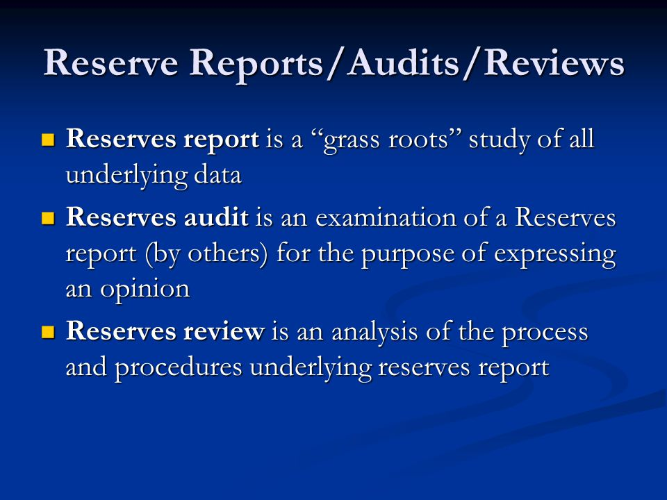 Reserve Reports/Audits/Reviews Reserves report is a grass roots study of all underlying data Reserves report is a grass roots study of all underlying data Reserves audit is an examination of a Reserves report (by others) for the purpose of expressing an opinion Reserves audit is an examination of a Reserves report (by others) for the purpose of expressing an opinion Reserves review is an analysis of the process and procedures underlying reserves report Reserves review is an analysis of the process and procedures underlying reserves report