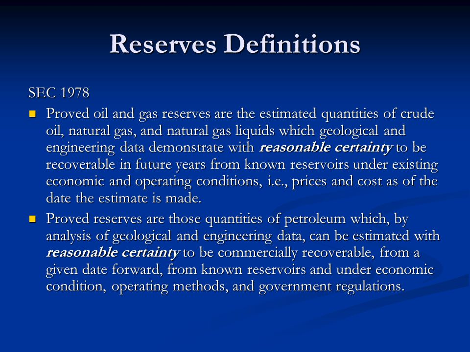 Reserves Definitions SEC 1978 Proved oil and gas reserves are the estimated quantities of crude oil, natural gas, and natural gas liquids which geological and engineering data demonstrate with reasonable certainty to be recoverable in future years from known reservoirs under existing economic and operating conditions, i.e., prices and cost as of the date the estimate is made.