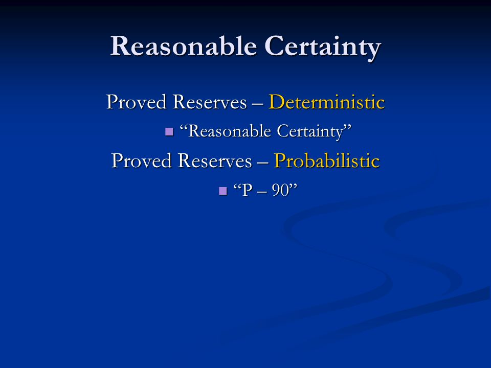Reasonable Certainty Proved Reserves – Deterministic Reasonable Certainty Reasonable Certainty Proved Reserves – Probabilistic P – 90 P – 90