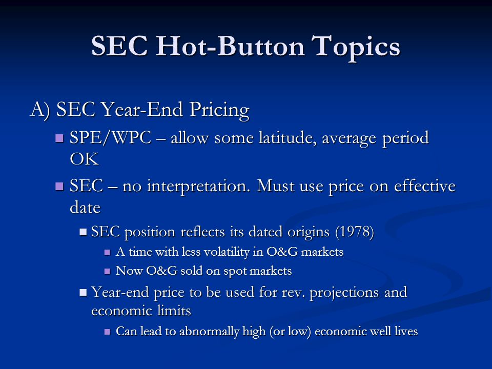 SEC Hot-Button Topics A) SEC Year-End Pricing SPE/WPC – allow some latitude, average period OK SPE/WPC – allow some latitude, average period OK SEC – no interpretation.