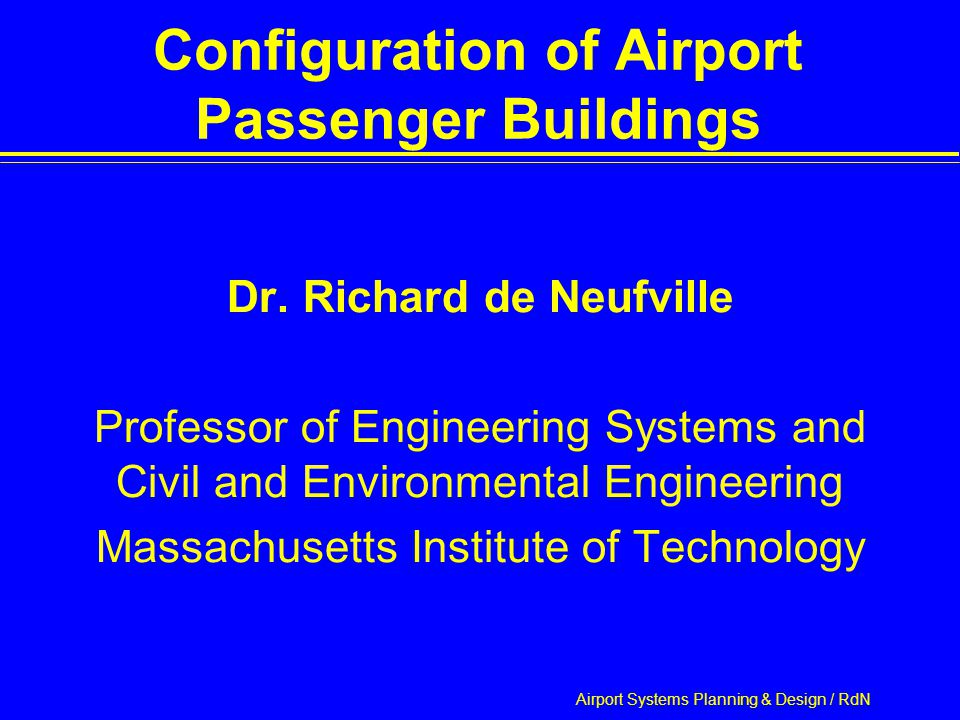 Airport Systems Planning & Design / RdN Outline Introduction  Motivation  Important Ideas Range of Configurations Process of Evaluation  Criteria of Selection  Method of Analysis  Differences in Traffic Loads on Buildings Performance of Configurations Recommendation  Hybrid design responsive to future traffic