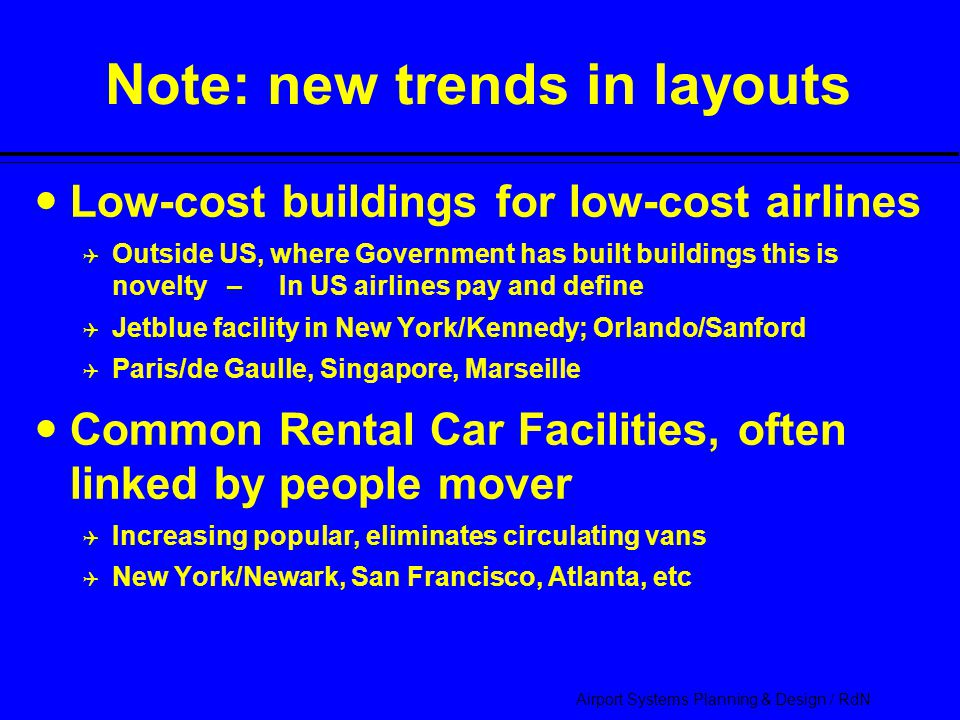 Airport Systems Planning & Design / RdN Note: new trends in layouts Low-cost buildings for low-cost airlines  Outside US, where Government has built buildings this is novelty – In US airlines pay and define  Jetblue facility in New York/Kennedy; Orlando/Sanford  Paris/de Gaulle, Singapore, Marseille Common Rental Car Facilities, often linked by people mover  Increasing popular, eliminates circulating vans  New York/Newark, San Francisco, Atlanta, etc