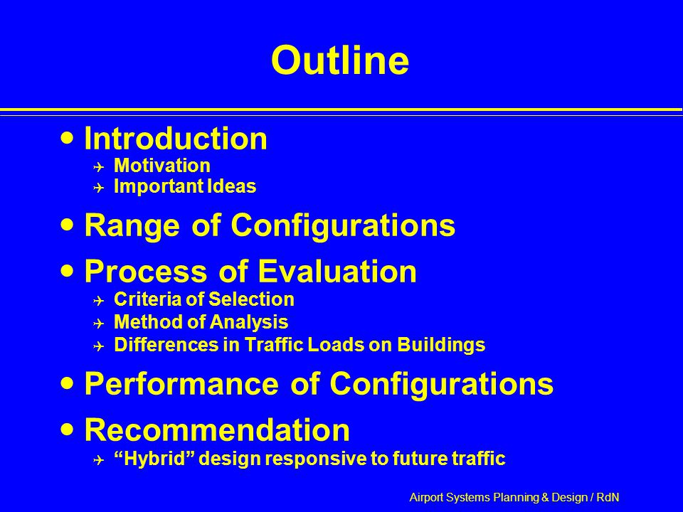 Airport Systems Planning & Design / RdN Outline Introduction  Motivation  Important Ideas Range of Configurations Process of Evaluation  Criteria of Selection  Method of Analysis  Differences in Traffic Loads on Buildings Performance of Configurations Recommendation  Hybrid design responsive to future traffic