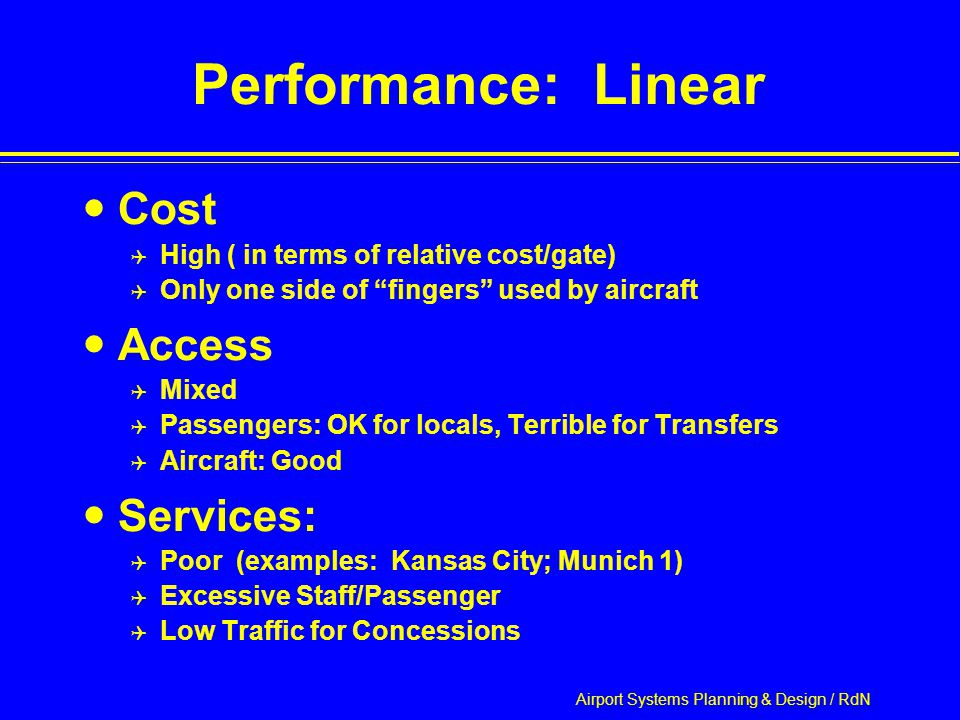 Airport Systems Planning & Design / RdN Performance: Linear Cost  High ( in terms of relative cost/gate)  Only one side of fingers used by aircraft Access  Mixed  Passengers: OK for locals, Terrible for Transfers  Aircraft: Good Services:  Poor (examples: Kansas City; Munich 1)  Excessive Staff/Passenger  Low Traffic for Concessions