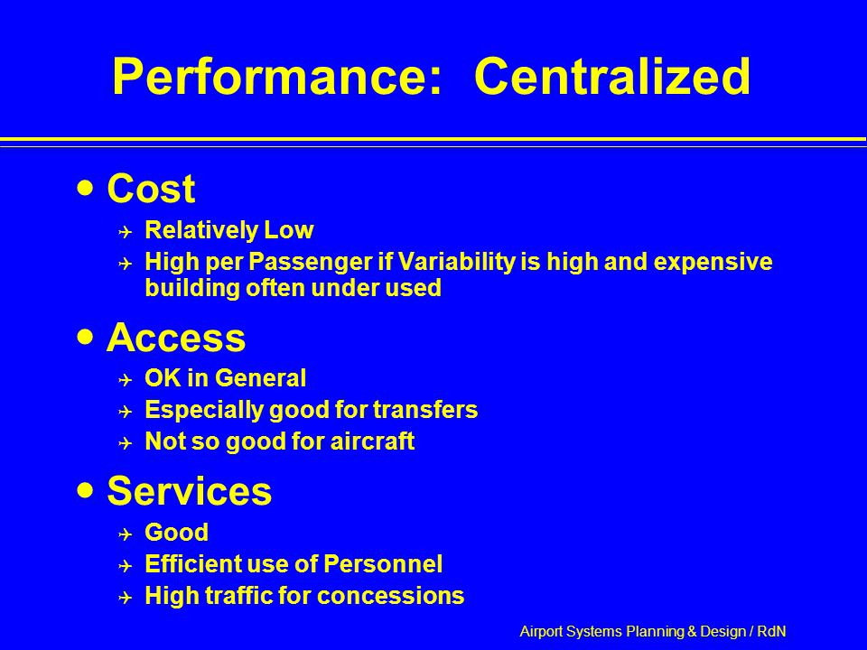 Airport Systems Planning & Design / RdN Performance: Centralized Cost  Relatively Low  High per Passenger if Variability is high and expensive building often under used Access  OK in General  Especially good for transfers  Not so good for aircraft Services  Good  Efficient use of Personnel  High traffic for concessions