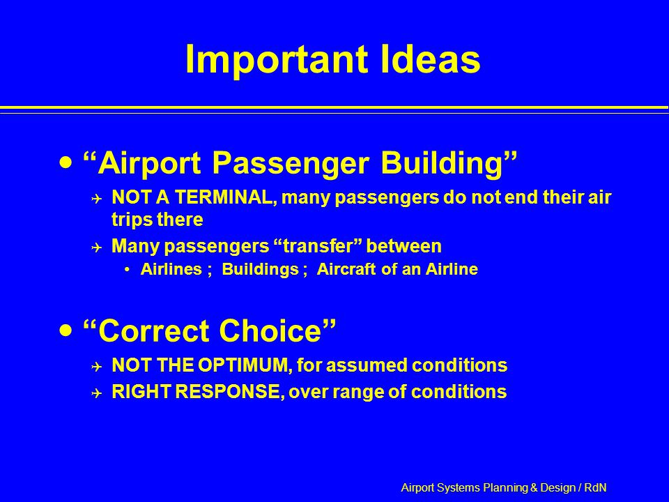 Airport Systems Planning & Design / RdN Important Ideas Airport Passenger Building  NOT A TERMINAL, many passengers do not end their air trips there  Many passengers transfer between Airlines ; Buildings ; Aircraft of an Airline Correct Choice  NOT THE OPTIMUM, for assumed conditions  RIGHT RESPONSE, over range of conditions