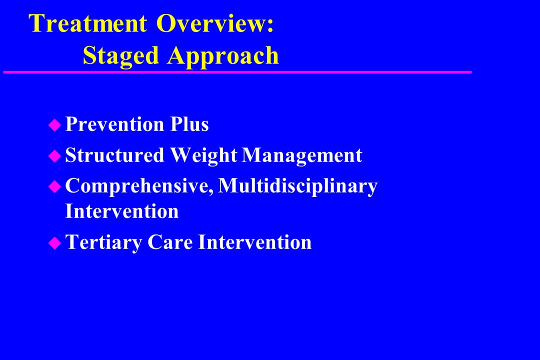 Treatment Overview: Staged Approach u Prevention Plus u Structured Weight Management u Comprehensive, Multidisciplinary Intervention u Tertiary Care Intervention