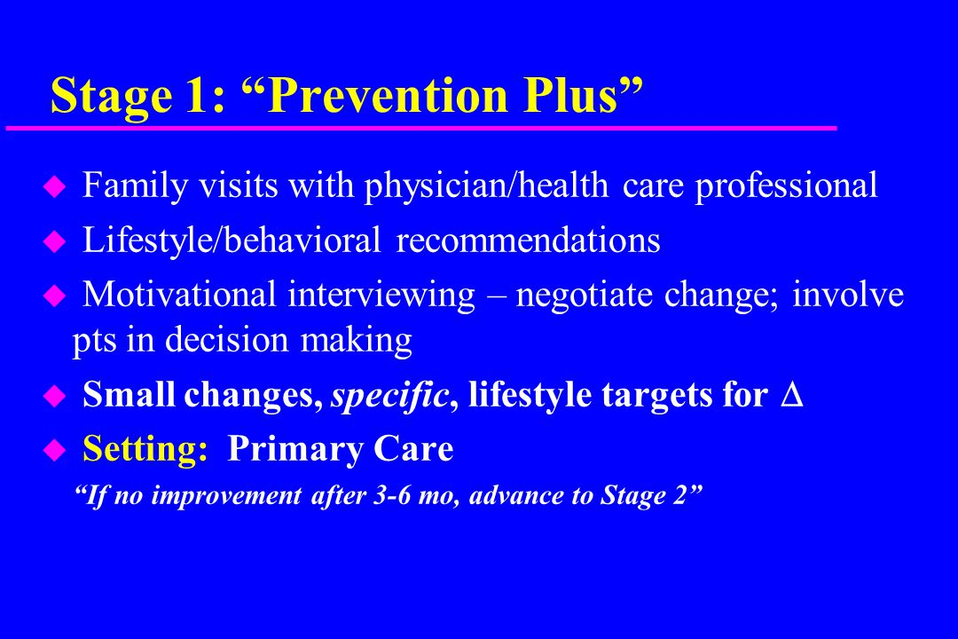 Stage 1: Prevention Plus u Family visits with physician/health care professional u Lifestyle/behavioral recommendations u Motivational interviewing – negotiate change; involve pts in decision making u Small changes, specific, lifestyle targets for  u Setting: Primary Care If no improvement after 3-6 mo, advance to Stage 2