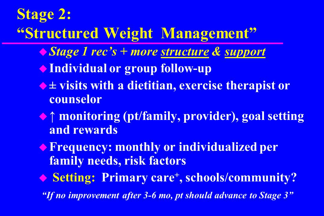 Stage 2: Structured Weight Management u Stage 1 rec's + more structure & support u Individual or group follow-up u ± visits with a dietitian, exercise therapist or counselor u ↑ monitoring (pt/family, provider), goal setting and rewards u Frequency: monthly or individualized per family needs, risk factors u Setting: Primary care +, schools/community.
