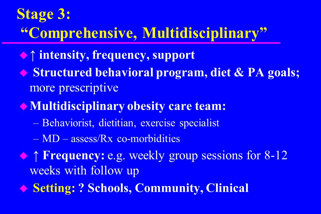 Stage 3: Comprehensive, Multidisciplinary u ↑ intensity, frequency, support u Structured behavioral program, diet & PA goals; more prescriptive u Multidisciplinary obesity care team: –Behaviorist, dietitian, exercise specialist –MD – assess/Rx co-morbidities u ↑ Frequency: e.g.