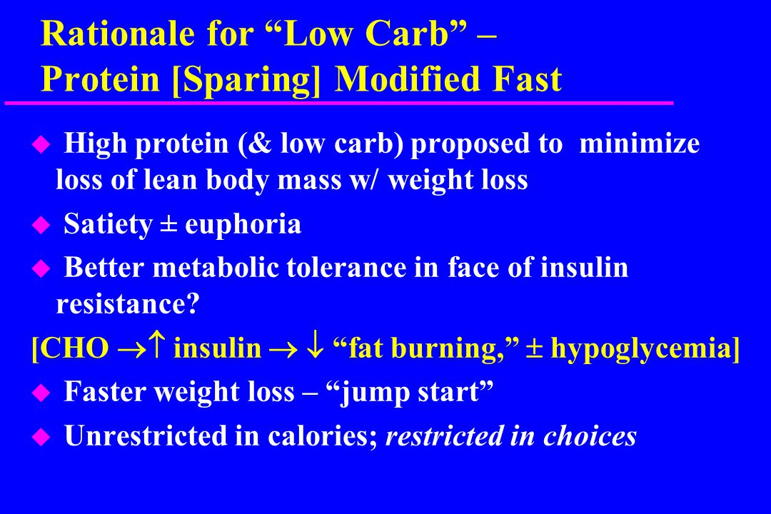 Rationale for Low Carb – Protein [Sparing] Modified Fast u High protein (& low carb) proposed to minimize loss of lean body mass w/ weight loss u Satiety ± euphoria u Better metabolic tolerance in face of insulin resistance.