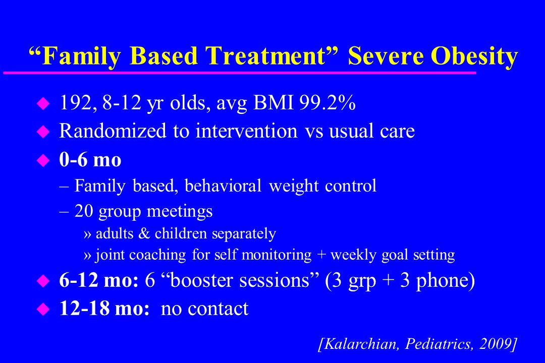 Family Based Treatment Severe Obesity u 192, 8-12 yr olds, avg BMI 99.2% u Randomized to intervention vs usual care u 0-6 mo –Family based, behavioral weight control –20 group meetings »adults & children separately »joint coaching for self monitoring + weekly goal setting u 6-12 mo: 6 booster sessions (3 grp + 3 phone) u 12-18 mo: no contact [Kalarchian, Pediatrics, 2009]